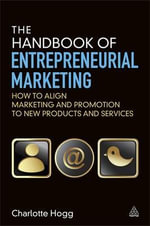 The Handbook of Entrepreneurial Marketing : How to Align Marketing and Promotion to New Products and Services - Charlotte Hogg