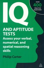 IQ and Aptitude Tests : Assess your Verbal, Numerical, and Spatial Reasoning Skills - Over 400 Practice Questions - Philip Carter