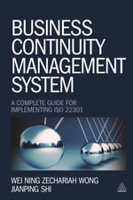Business Continuity Management System : A Complete Guide to Implementing ISO 22301 - Wei Ning Zechariah Wong