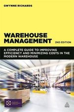 Warehouse Management : A Complete Guide to Improving Efficiency and Minimizing Costs in the Modern Warehouse - Gwynne Richards