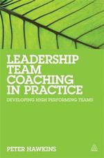 Leadership Team Coaching in Practice : Developing High Performing Teams - Peter Hawkins
