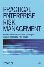 Practical Enterprise Risk Management : How to Optimize Business Strategies Through Managed Risk Taking - Liz Taylor