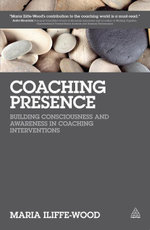 Coaching Presence : Building Consciousness and Awareness in Coaching Interventions - Maria Iliffe-Wood