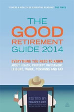 The Good Retirement Guide 2014 : Everything You Need to Know About Health, Property, Investment, Leisure, Work, Pensions and Tax - Frances Kay