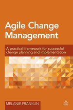 Agile Change Management : A Practical Framework for Successful Change Planning and Implementation - Melanie Franklin