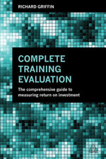 Complete Training Evaluation : The Comprehensive Guide to Measuring Return on Investment - Richard Griffin