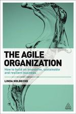 The Agile Organization : How to Build an Innovative, Sustainable and Resilient Business - Linda Holbeche