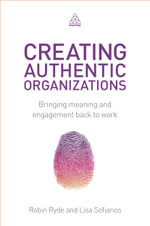 Creating Authentic Organizations : Bringing Meaning and Engagement Back to Work - Robin Ryde