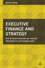 Executive Finance and Strategy : How to Understand and Use Financial Information to Set Strategic Goals - Ralph Tiffin