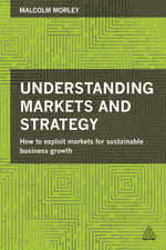 Understanding Markets and Strategy : How to Exploit Markets for Sustainable Business Growth - Malcolm Morley
