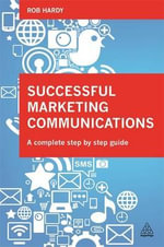 Successful Marketing Communications : A Complete Step by Step Guide - Rob Hardy
