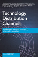 Technology Distribution Channels : Understanding and Managing Channels to Market - Julian Dent