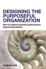 Designing the Purposeful Organization : How to Inspire Business Performance Beyond Boundaries - Clive Wilson