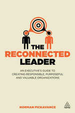 The Reconnected Leader : An Executive's Guide to Creating Responsible, Purposeful and Valuable Organizations - Norman Pickavance