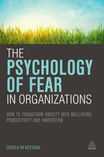 The Psychology of Fear in Organizations : How to Transform Anxiety into Well-being, Productivity and Innovation - Sheila Keegan