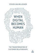 When Digital Becomes Human : The Transformation of Customer Relationships - Steven Van Belleghem