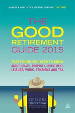 The Good Retirement Guide 2015 : Everything You Need to Know About Health, Property, Investment, Leisure, Work, Pensions and Tax - Frances Kay