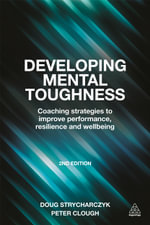 Developing Mental Toughness : Coaching Strategies to Improve Performance, Resilience and Wellbeing - Peter Clough