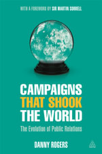 Campaigns That Shook the World : The Evolution of Public Relations - Danny Rogers
