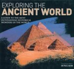 Exploring the Ancient World : A Guide to the Most Outstanding Historical Wonders of the World