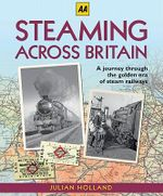 Steaming Across Britain : A Nostalgic Journey Through the Golden Years of Steam Railways - Julian Holland