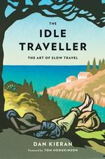 The Idle Traveller : A Memoir of Travel, Food and Friendship - Dan Kieran