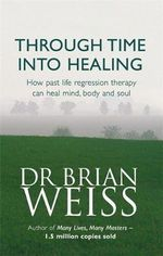 Through Time into Healing : How Past Life Regression Therapy Can Heal Mind, Body and Soul - Brian L. Weiss