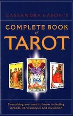 Cassandra Eason's Complete Book of Tarot : Everything You Need to Know Including Spreads, Card Analysis and Divination - Cassandra Eason