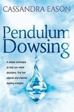 Pendulum Dowsing : A Simple Technique to Help You Make Decisions, Find Lost Objects and Channel Healing Energies - Cassandra Eason