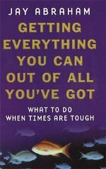 Getting Everything You Can Out of All You've Got : What to Do When Times are Tough - Jay Abraham