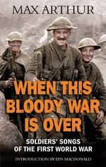 When This Bloody War is Over : Soldiers' Songs of the First World War - Max Arthur
