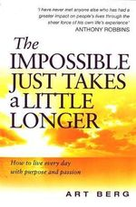 The Impossible Just Takes a Little Longer : How to Live Every Day with Purpose and Passion - Art Berg
