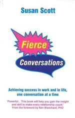 Fierce Conversations : Achieving Success in Work and in Life, One Conversation at a Time - Susan Scott