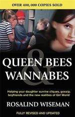 Queen Bees and Wannabes : Helping Your Daughter Survive Cliques, Gossip, Boyfriends and the New Realities of Girl World - Rosalind Wiseman