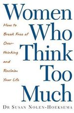 Women Who Think Too Much : How to Break Free of Overthinking and Reclaim Your Life - Susan Nolen-Hoeksema