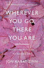 Wherever You Go, There You are : Mindfulness Meditation for Everyday Life - Jon Kabat-Zinn