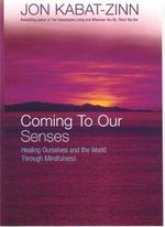 Coming to Our Senses : Healing Ourselves and the World Through Mindfulness - Jon Kabat-Zinn
