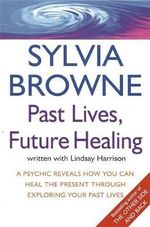 Past Lives, Future Healing : A Psychic Reveals How You Can Heal the Present Through Exploring Your Past Lives - Sylvia Browne