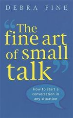 The Fine Art of Small Talk : How to Start a Conversation in Any Situation - Debra Fine