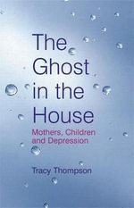 The Ghost in the House : Mothers, Children and Depression - Tracy Thompson