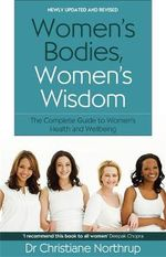 Women's Bodies, Women's Wisdom : The Complete Guide to Women's Health and Wellbeing - Christiane Northrup