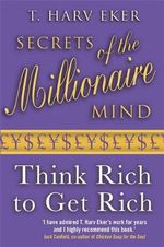 Secrets of the Millionaire Mind : Think Rich to Get Rich - T. Harv Eker