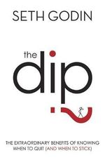 The Dip : The Extraordinary Benefits of Knowing When to Quit (and When to Stick) - Seth Godin