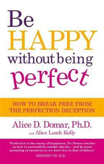 Be Happy without Being Perfect : How to Break Free from the Perfection Deception in All Aspects of Your Life - Alice D. Domar