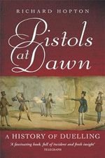 Pistols at Dawn : A History of Duelling - Richard Hopton