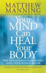 Your Mind Can Heal Your Body : How Your Experiences and Emotions Affect Your Physical Health - Matthew Manning