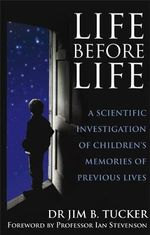 Life Before Life : A Scientific Investigation of Children's Memories of Previous Lives - Jim B. Tucker