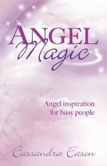 Angel Magic : Angel Inspiration for Busy People - Cassandra Eason