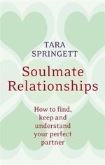 Soulmate Relationships : How to find, keep and understand your oerfect partner - Tara Springett