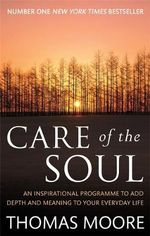 Care of the Soul : An Inspirational Programme to Add Depth and Meaning to Your Everyday Life - Thomas Moore